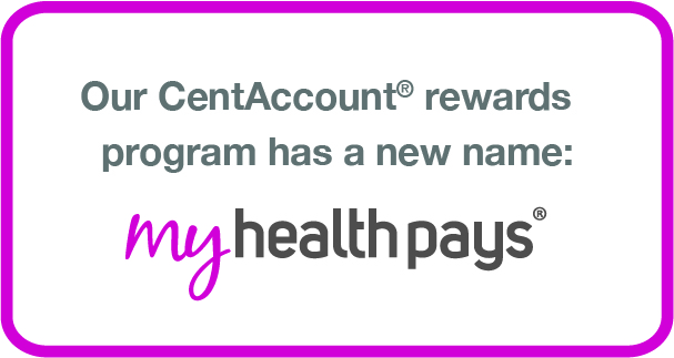 Our CentAccount rewards program has a new name: My Health Pays